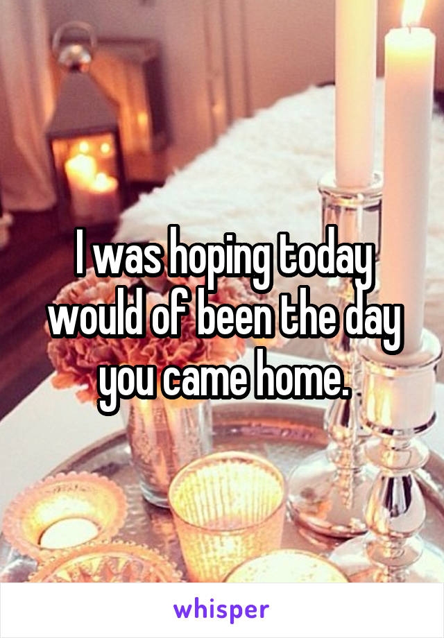 I was hoping today would of been the day you came home.