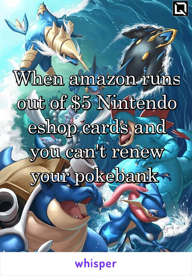 When amazon runs out of $5 Nintendo eshop cards and you can't renew your pokebank