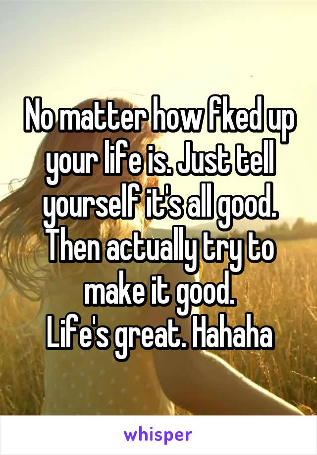 No matter how fked up your life is. Just tell yourself it's all good. Then actually try to make it good. Life's great. Hahaha