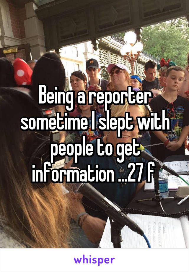 Being a reporter sometime I slept with people to get information ...27 f