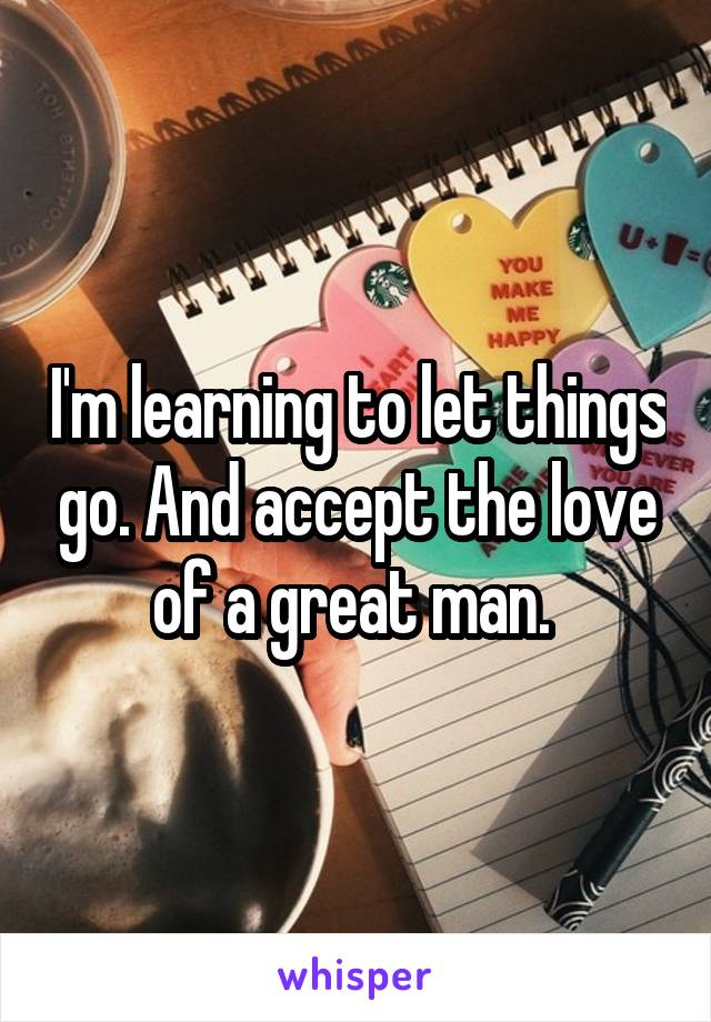 I'm learning to let things go. And accept the love of a great man.