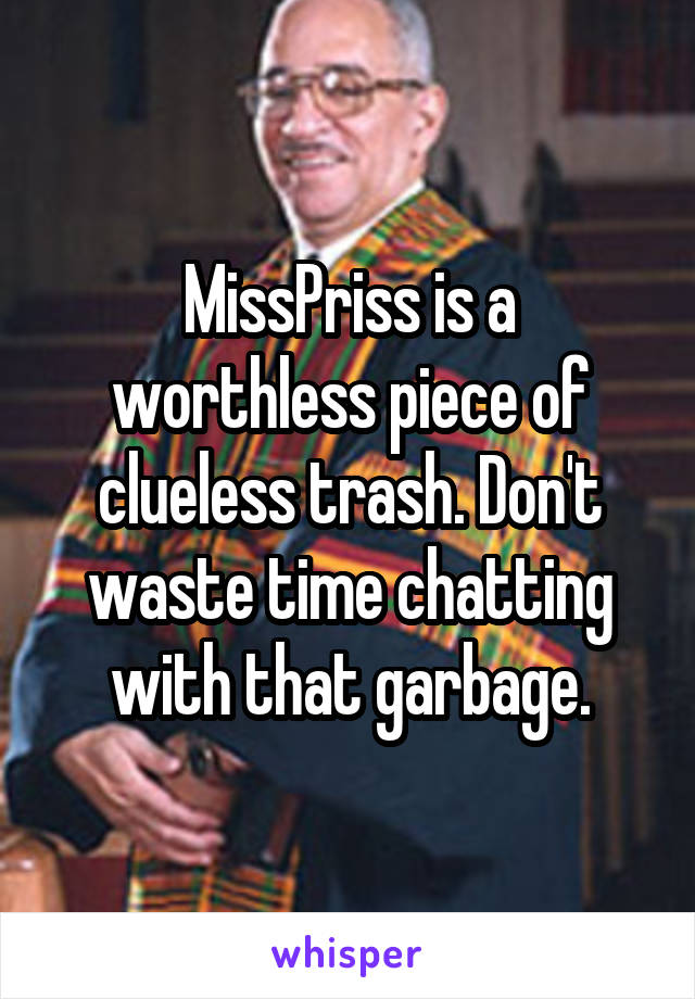 MissPriss is a worthless piece of clueless trash. Don't waste time chatting with that garbage.