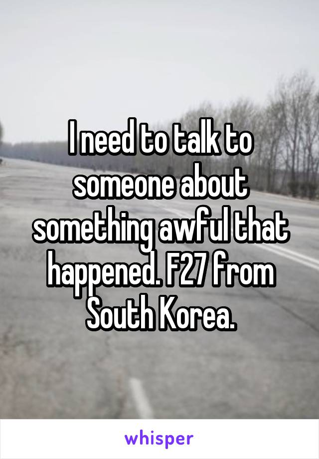 I need to talk to someone about something awful that happened. F27 from South Korea.