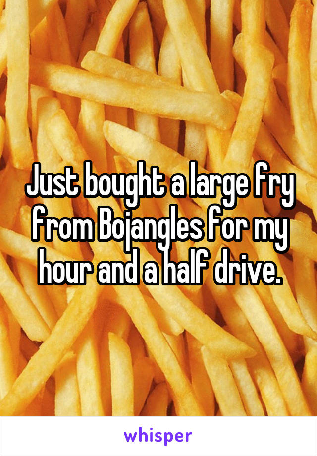 Just bought a large fry from Bojangles for my hour and a half drive.