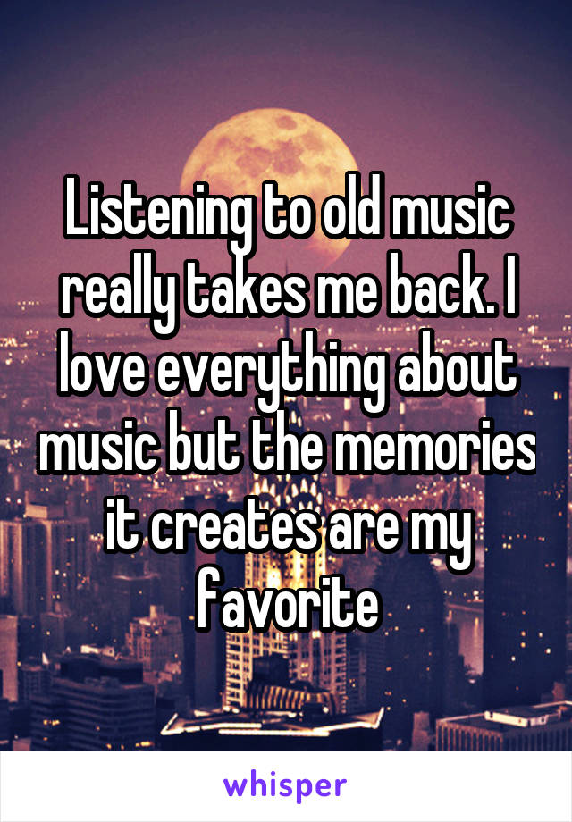 Listening to old music really takes me back. I love everything about music but the memories it creates are my favorite