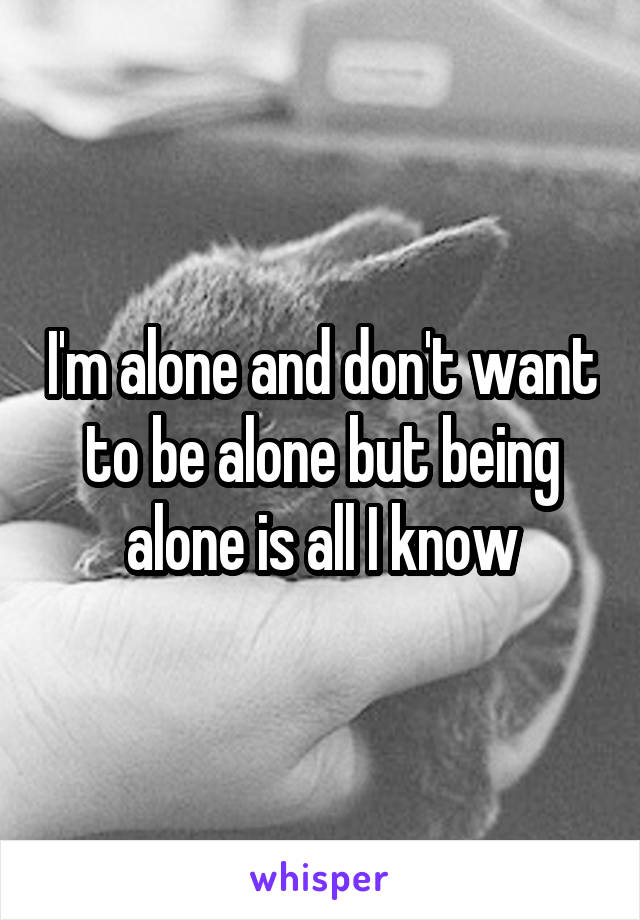 I'm alone and don't want to be alone but being alone is all I know