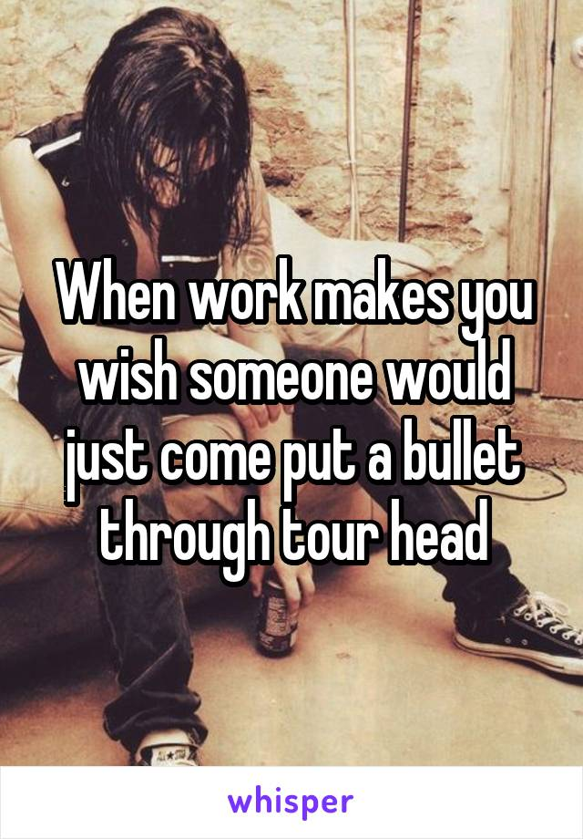 When work makes you wish someone would just come put a bullet through tour head