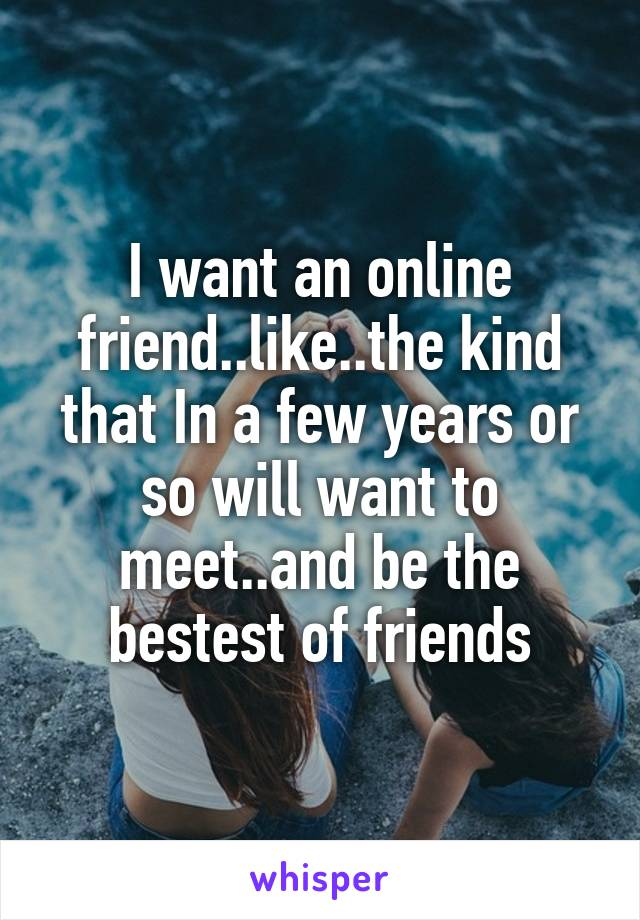 I want an online friend..like..the kind that In a few years or so will want to meet..and be the bestest of friends