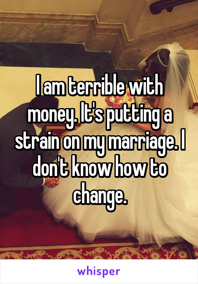 I am terrible with money. It's putting a strain on my marriage. I don't know how to change.