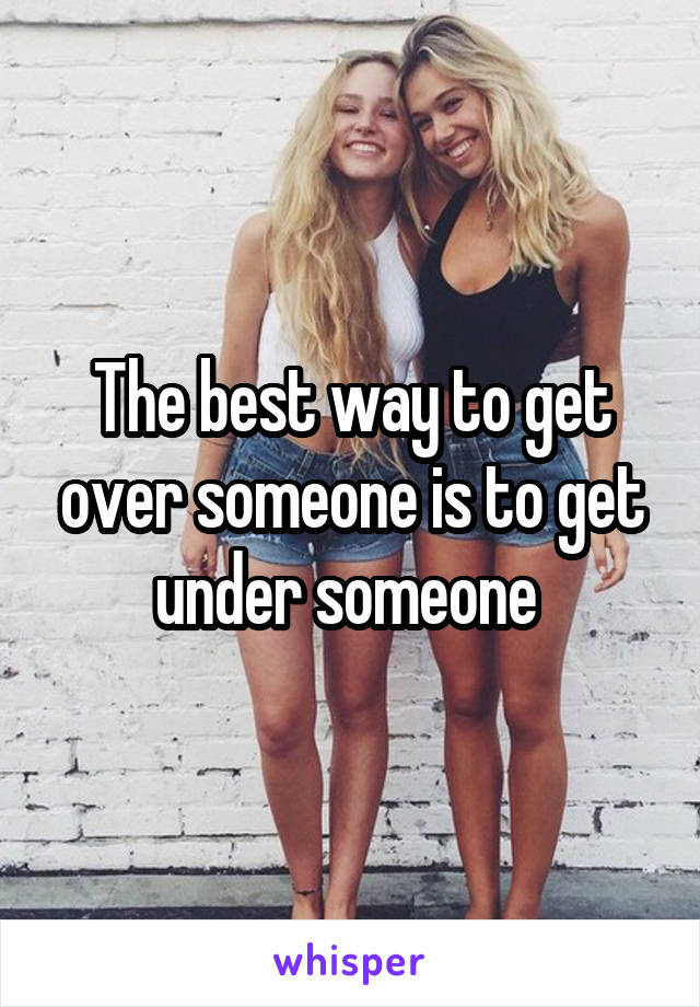The best way to get over someone is to get under someone