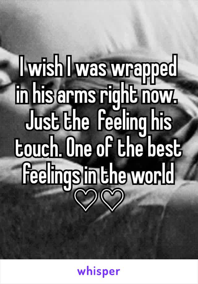 I wish I was wrapped in his arms right now.  Just the  feeling his touch. One of the best feelings in the world ♡♡