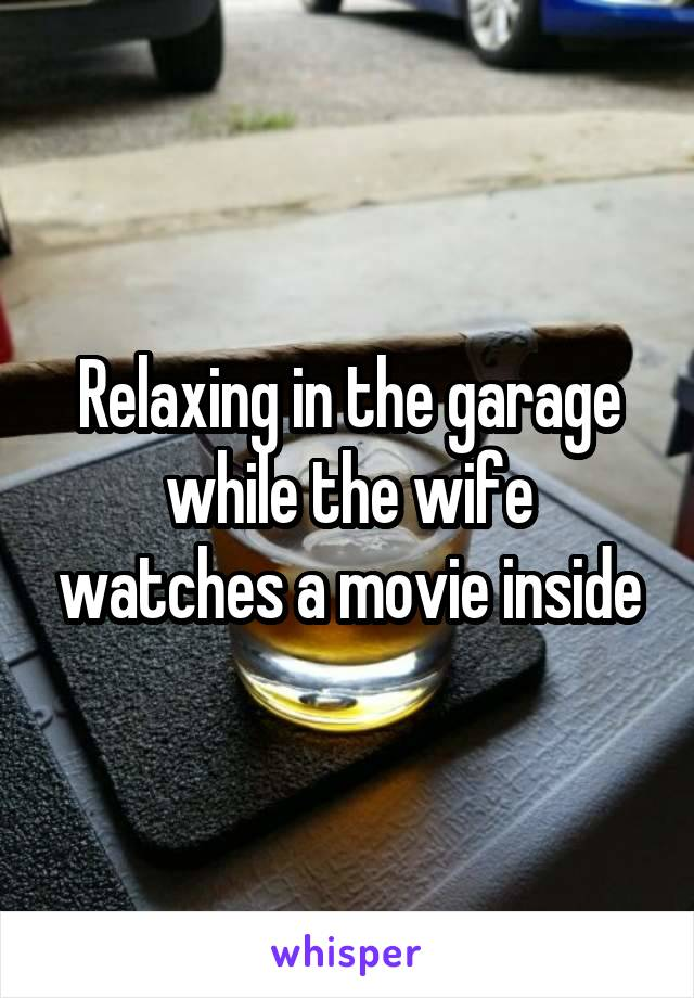 Relaxing in the garage while the wife watches a movie inside