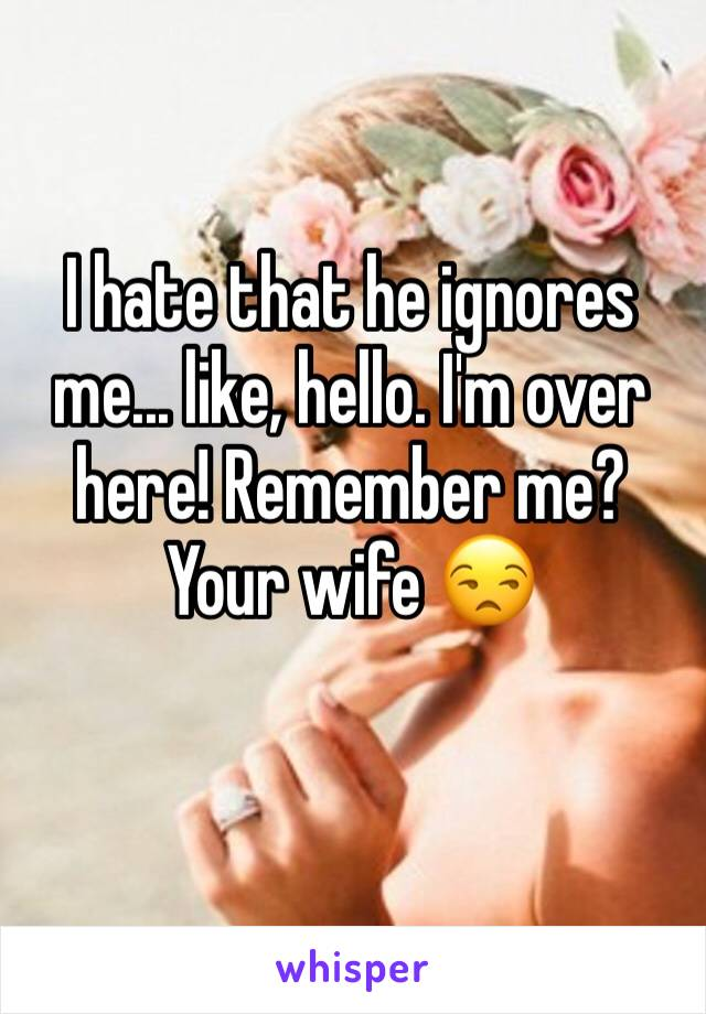 I hate that he ignores me... like, hello. I'm over here! Remember me? Your wife 😒