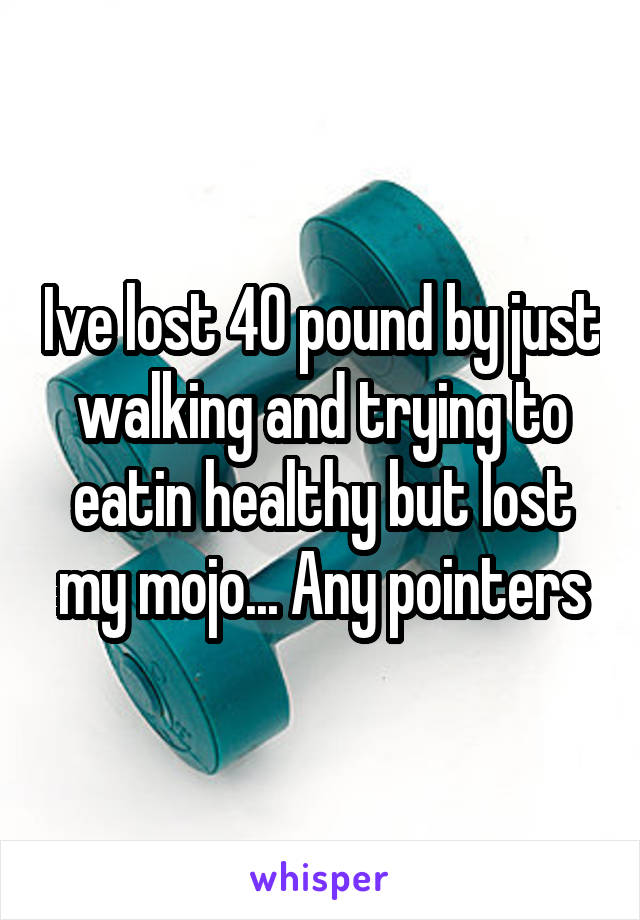 Ive lost 40 pound by just walking and trying to eatin healthy but lost my mojo... Any pointers