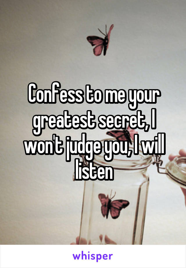Confess to me your greatest secret, I won't judge you, I will listen