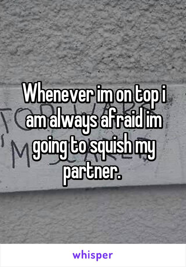 Whenever im on top i am always afraid im going to squish my partner.