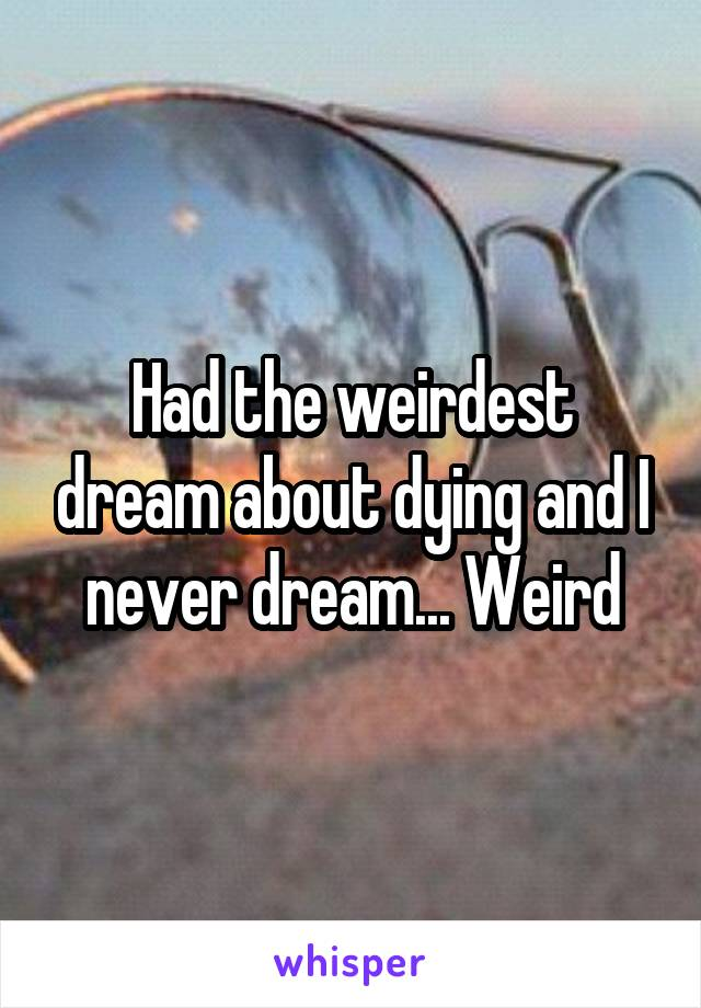 Had the weirdest dream about dying and I never dream... Weird