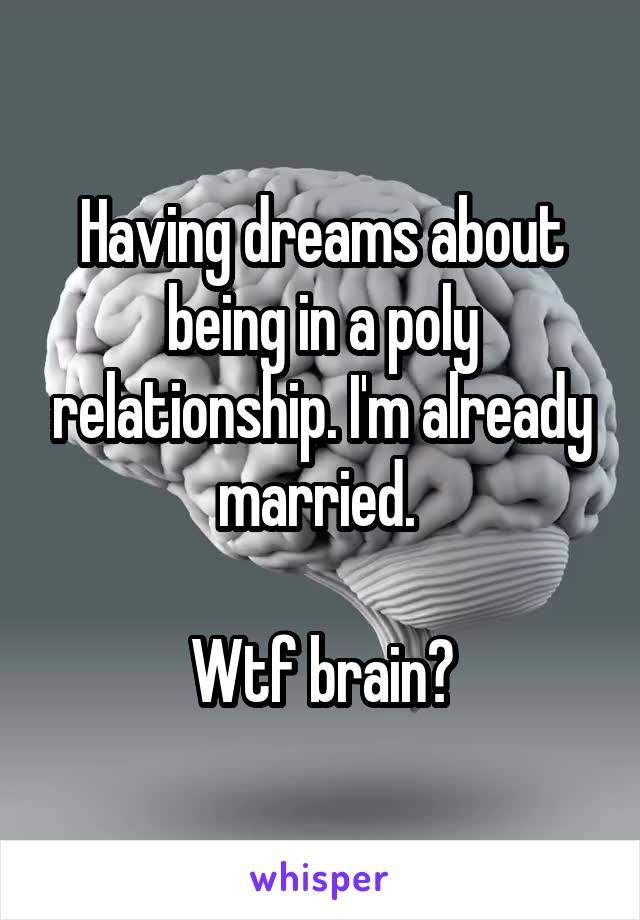 Having dreams about being in a poly relationship. I'm already married.   Wtf brain?