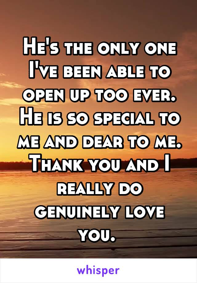 He's the only one I've been able to open up too ever. He is so special to me and dear to me. Thank you and I really do genuinely love you.