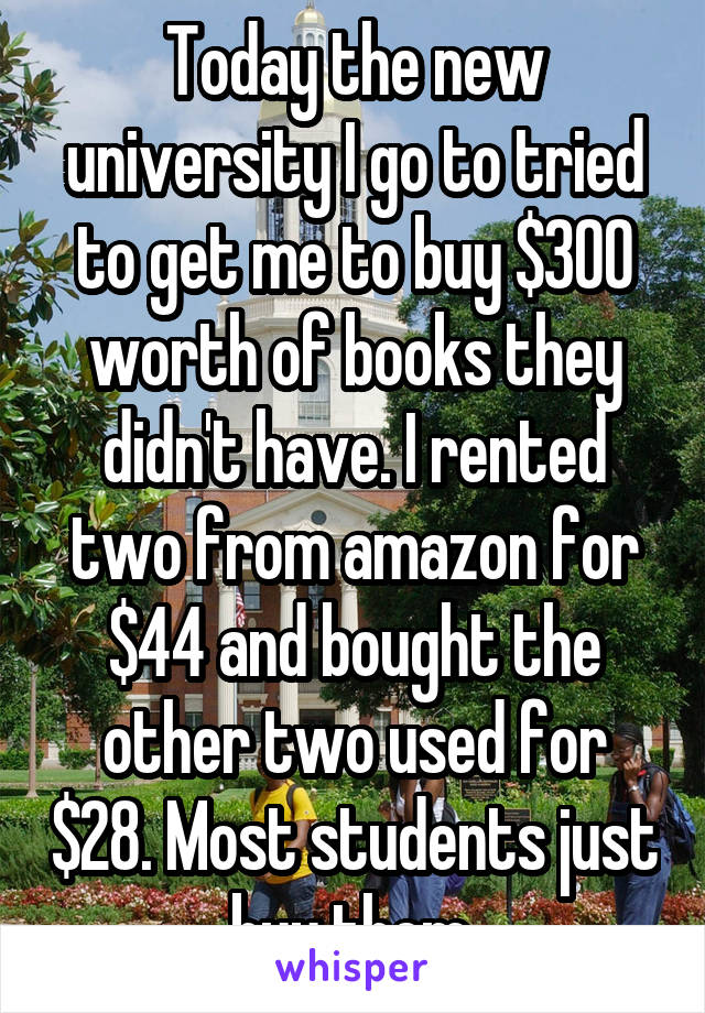 Today the new university I go to tried to get me to buy $300 worth of books they didn't have. I rented two from amazon for $44 and bought the other two used for $28. Most students just buy them.