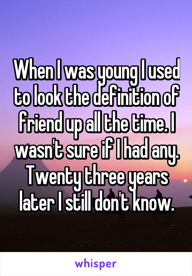 When I was young I used to look the definition of friend up all the time. I wasn't sure if I had any. Twenty three years later I still don't know.