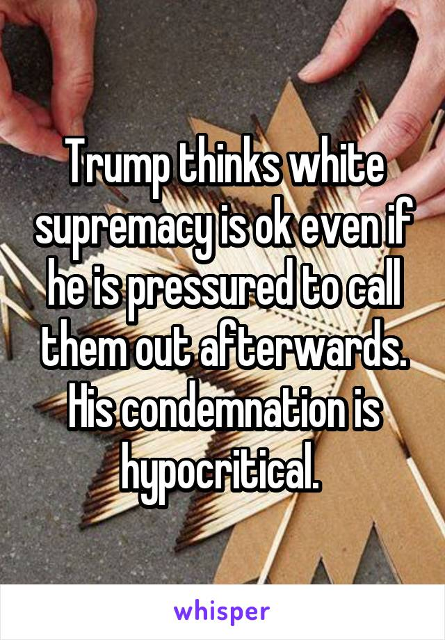 Trump thinks white supremacy is ok even if he is pressured to call them out afterwards. His condemnation is hypocritical.