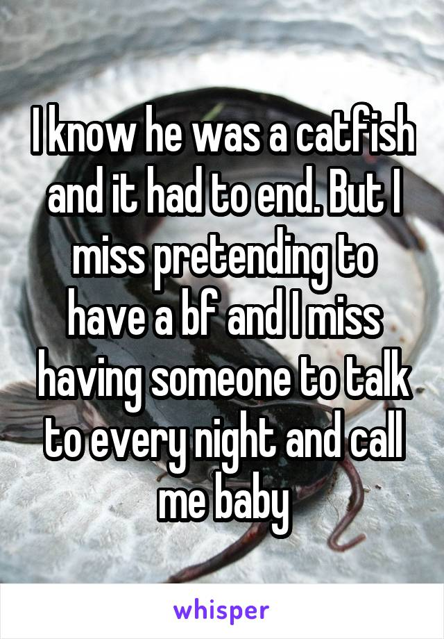 I know he was a catfish and it had to end. But I miss pretending to have a bf and I miss having someone to talk to every night and call me baby
