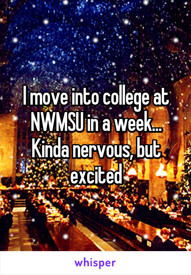 I move into college at NWMSU in a week... Kinda nervous, but excited