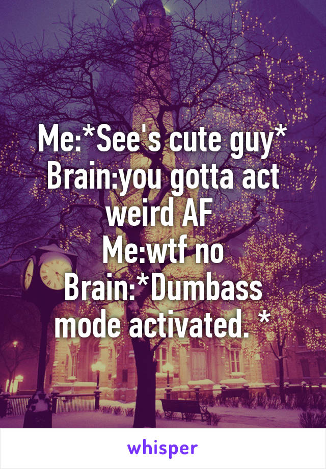 Me:*See's cute guy* Brain:you gotta act weird AF  Me:wtf no Brain:*Dumbass mode activated. *