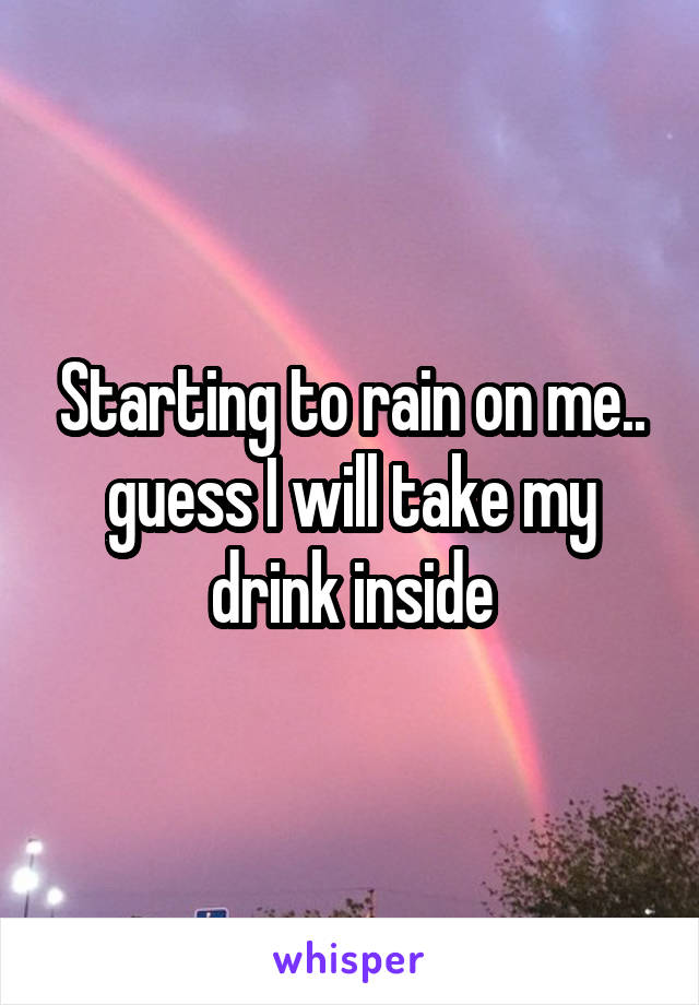 Starting to rain on me.. guess I will take my drink inside
