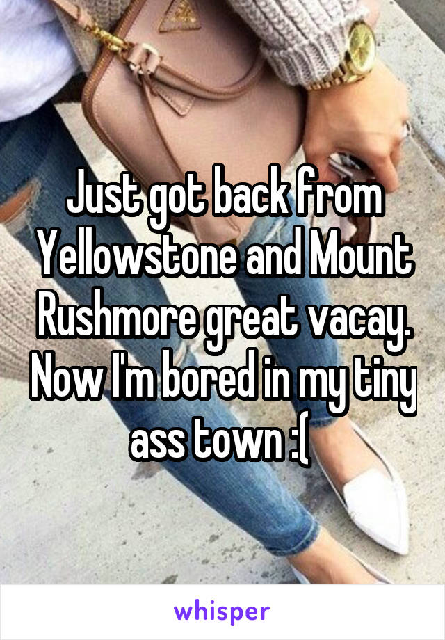 Just got back from Yellowstone and Mount Rushmore great vacay. Now I'm bored in my tiny ass town :(