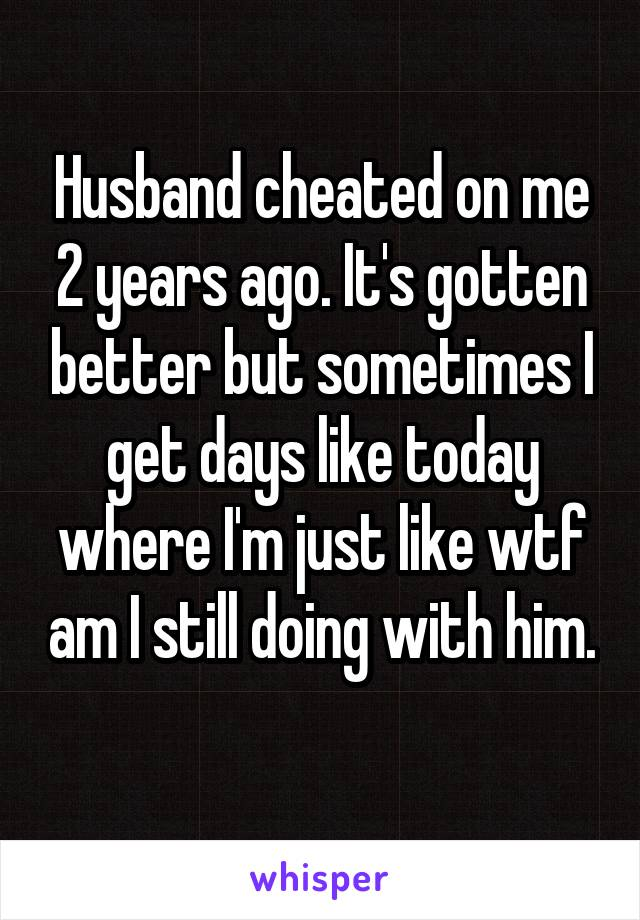 Husband cheated on me 2 years ago. It's gotten better but sometimes I get days like today where I'm just like wtf am I still doing with him.