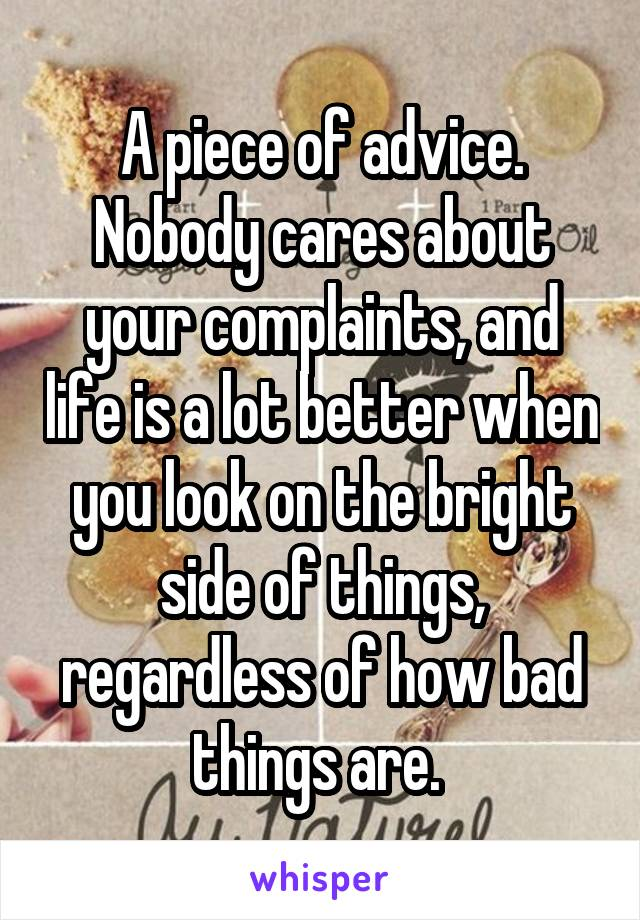 A piece of advice. Nobody cares about your complaints, and life is a lot better when you look on the bright side of things, regardless of how bad things are.