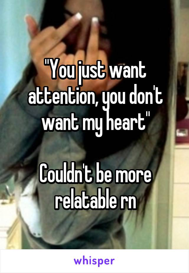"""You just want attention, you don't want my heart""  Couldn't be more relatable rn"