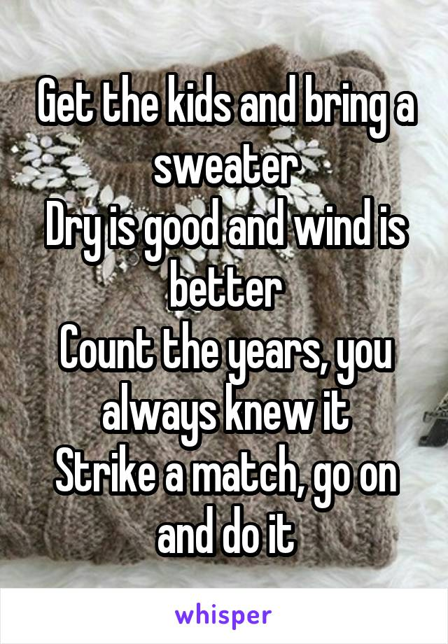 Get the kids and bring a sweater Dry is good and wind is better Count the years, you always knew it Strike a match, go on and do it