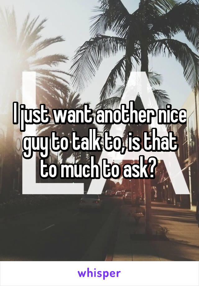 I just want another nice guy to talk to, is that to much to ask?