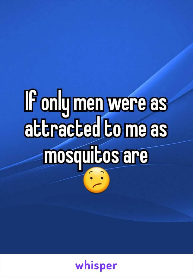 If only men were as attracted to me as mosquitos are 😕