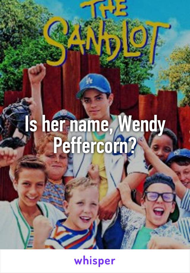 Is her name, Wendy Peffercorn?