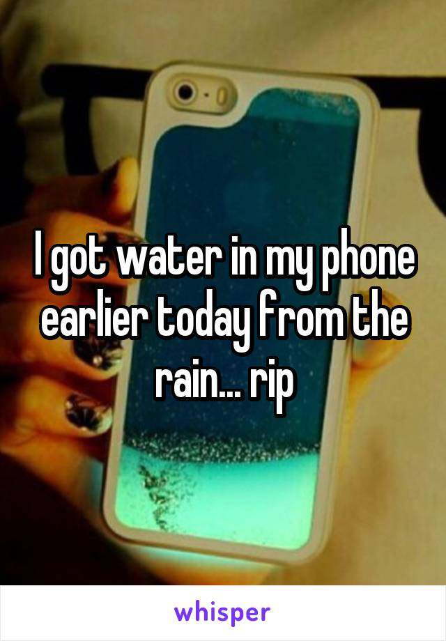 I got water in my phone earlier today from the rain... rip