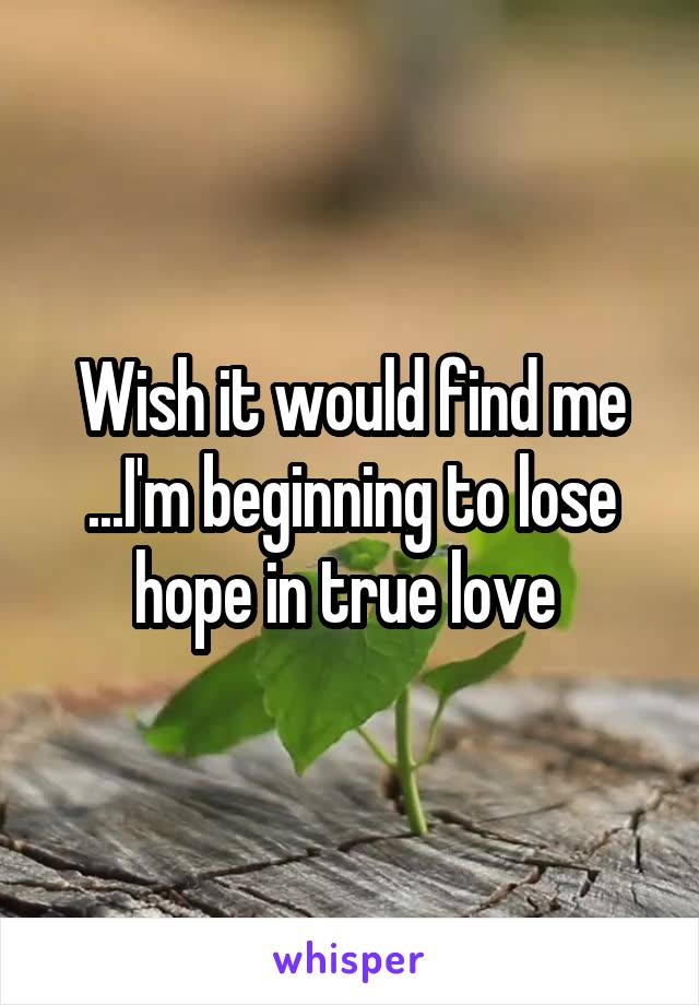 Wish it would find me ...I'm beginning to lose hope in true love