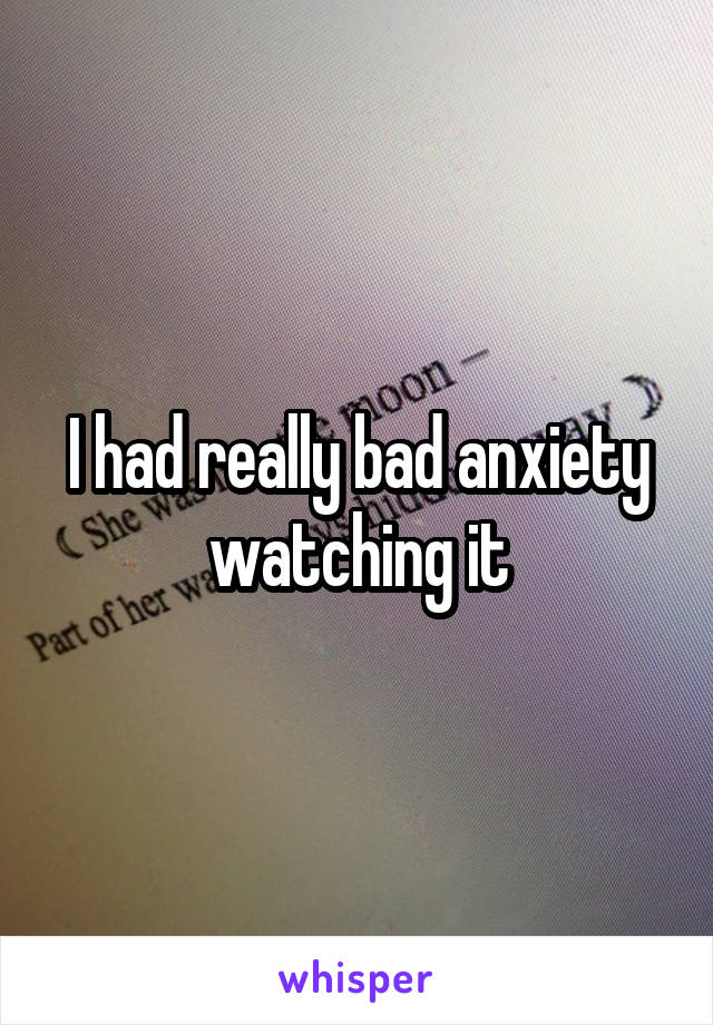 I had really bad anxiety watching it