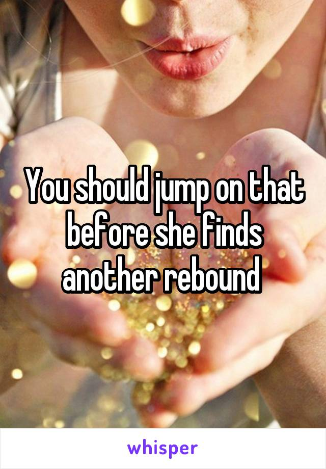 You should jump on that before she finds another rebound