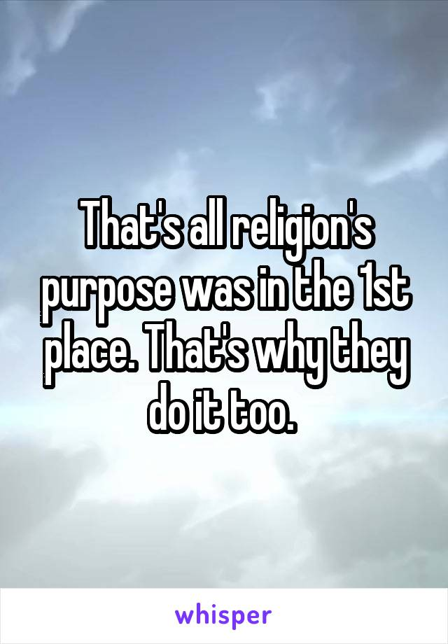 That's all religion's purpose was in the 1st place. That's why they do it too.