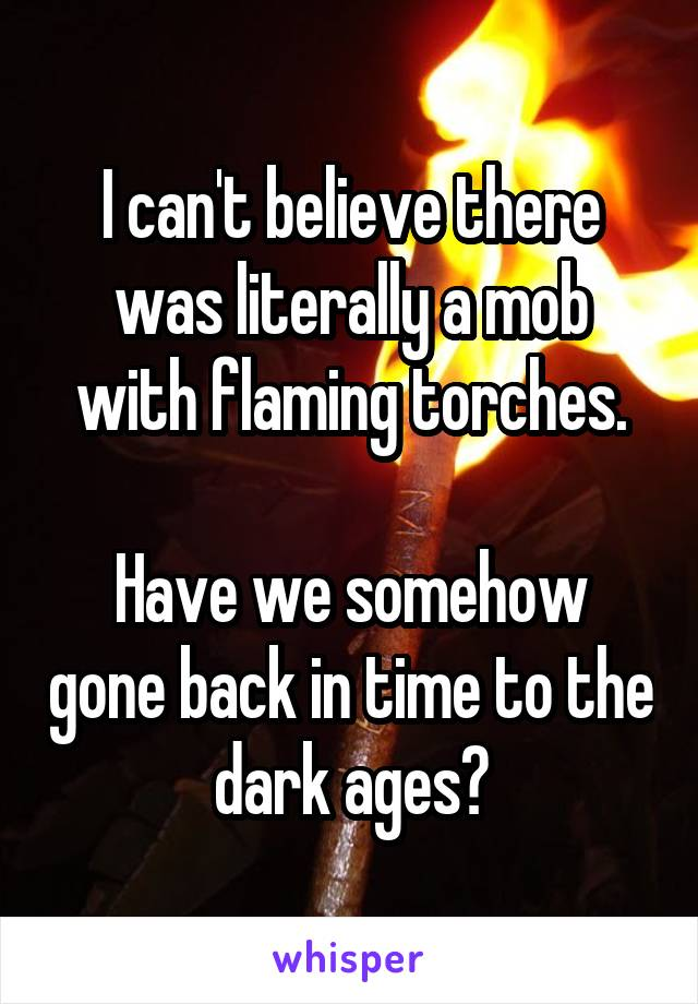 I can't believe there was literally a mob with flaming torches.  Have we somehow gone back in time to the dark ages?