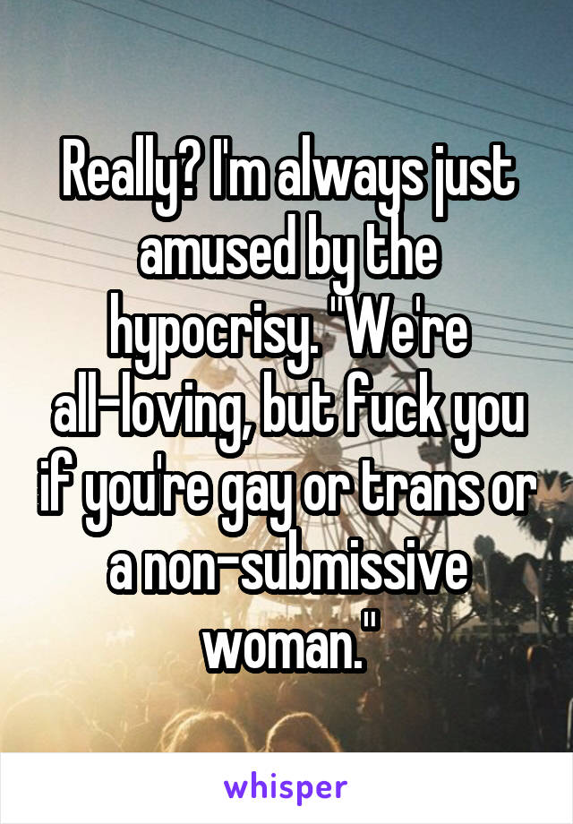 "Really? I'm always just amused by the hypocrisy. ""We're all-loving, but fuck you if you're gay or trans or a non-submissive woman."""
