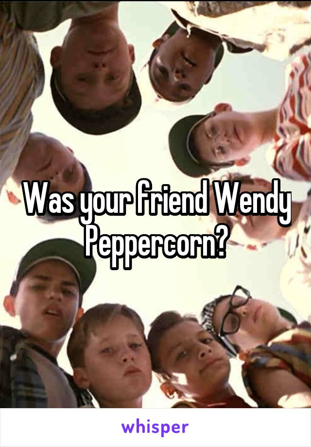 Was your friend Wendy Peppercorn?