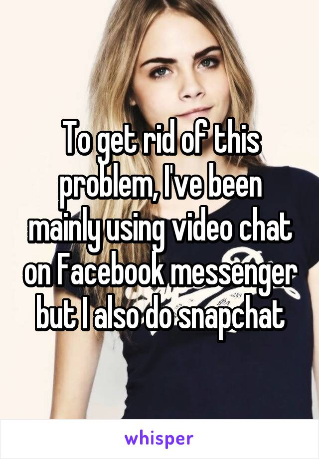 To get rid of this problem, I've been mainly using video chat on Facebook messenger but I also do snapchat