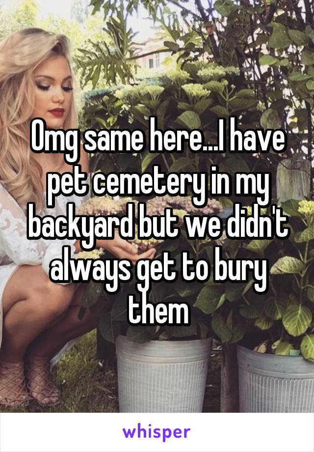 Omg same here...I have pet cemetery in my backyard but we didn't always get to bury them