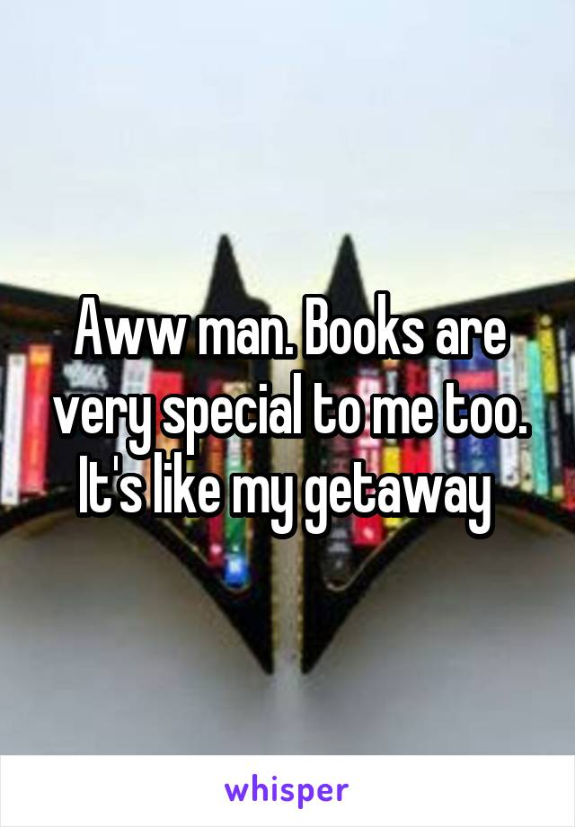 Aww man. Books are very special to me too. It's like my getaway