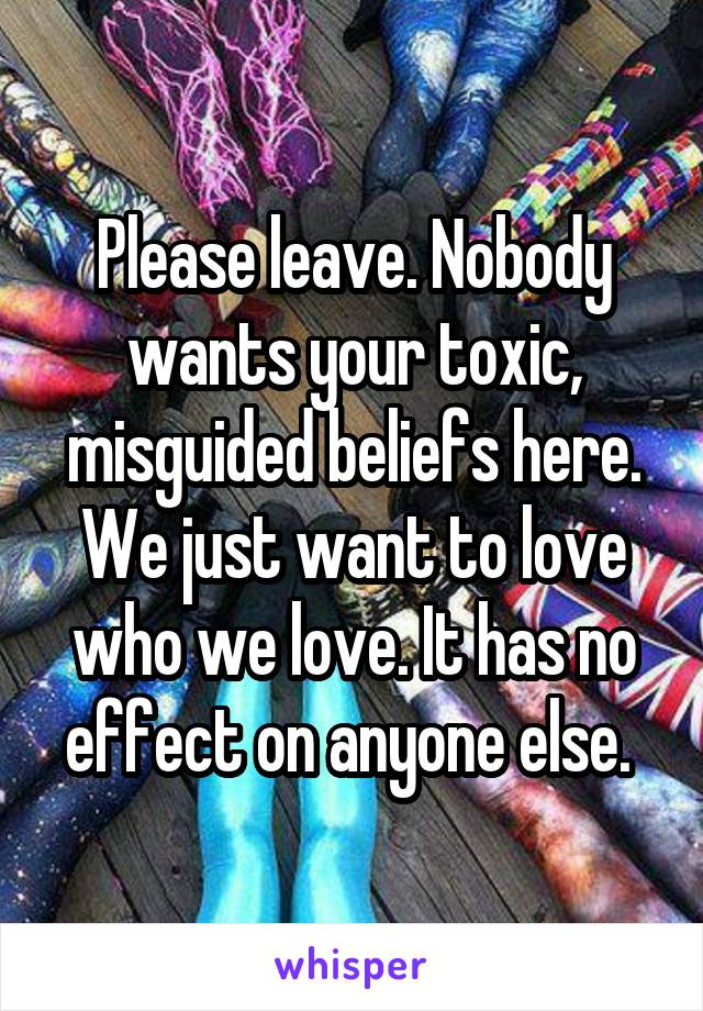 Please leave. Nobody wants your toxic, misguided beliefs here. We just want to love who we love. It has no effect on anyone else.
